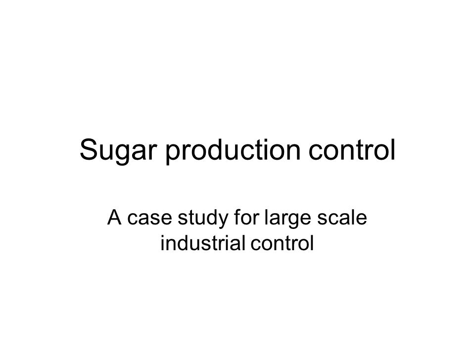 Sugar production control A case study for large scale industrial control
