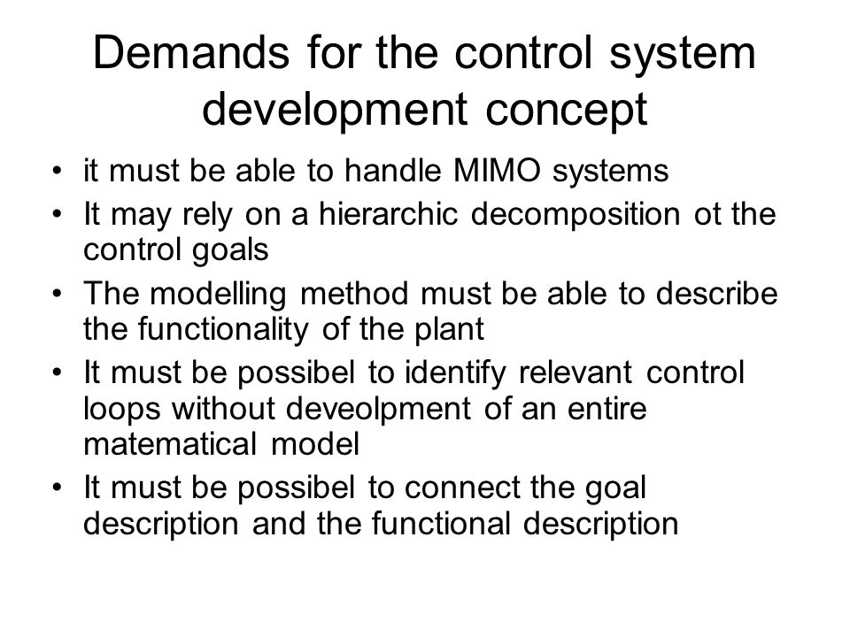 Demands for the control system development concept it must be able to handle MIMO systems It may rely on a hierarchic decomposition ot the control goals The modelling method must be able to describe the functionality of the plant It must be possibel to identify relevant control loops without deveolpment of an entire matematical model It must be possibel to connect the goal description and the functional description