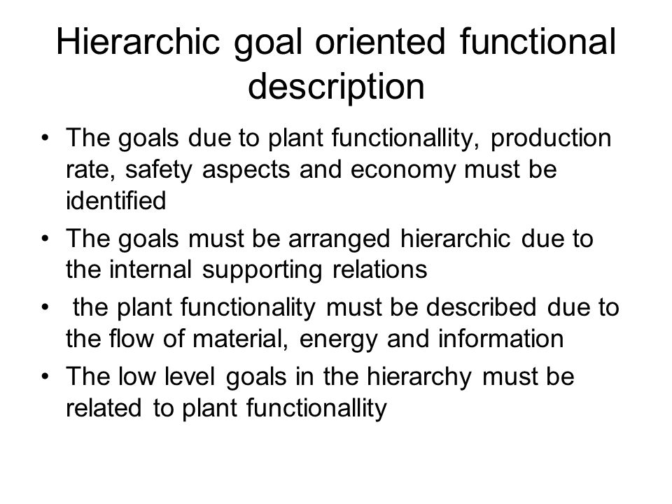 Hierarchic goal oriented functional description The goals due to plant functionallity, production rate, safety aspects and economy must be identified The goals must be arranged hierarchic due to the internal supporting relations the plant functionality must be described due to the flow of material, energy and information The low level goals in the hierarchy must be related to plant functionallity