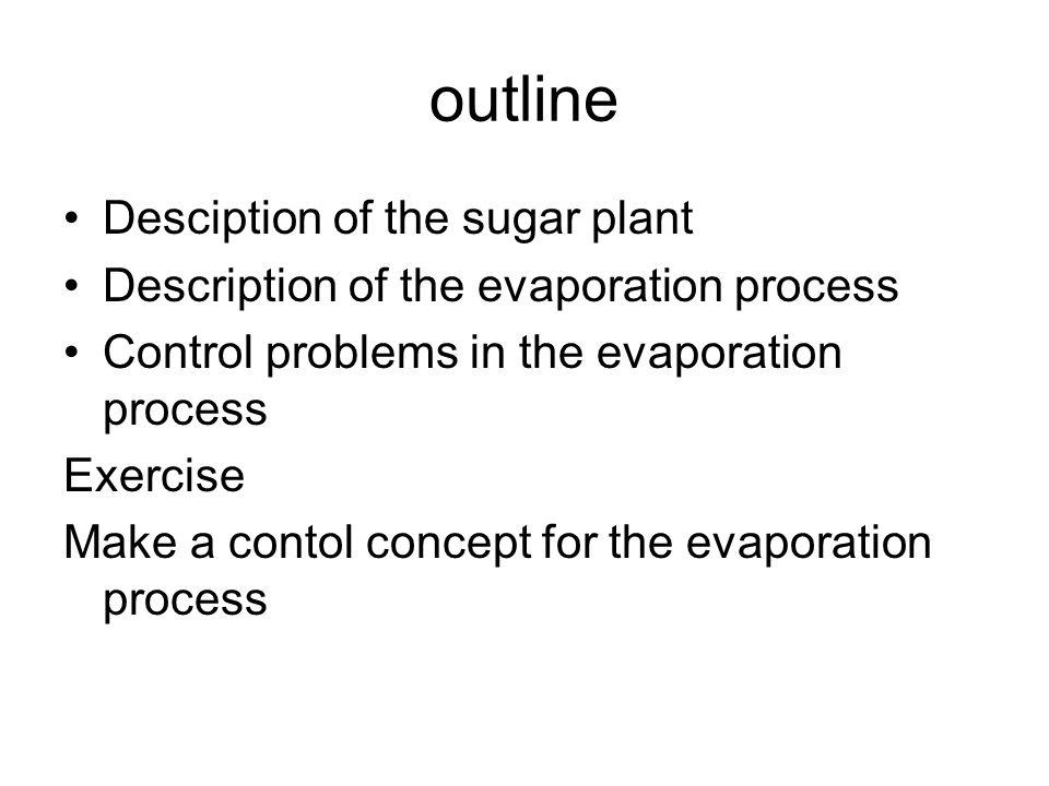 outline Desciption of the sugar plant Description of the evaporation process Control problems in the evaporation process Exercise Make a contol concept for the evaporation process
