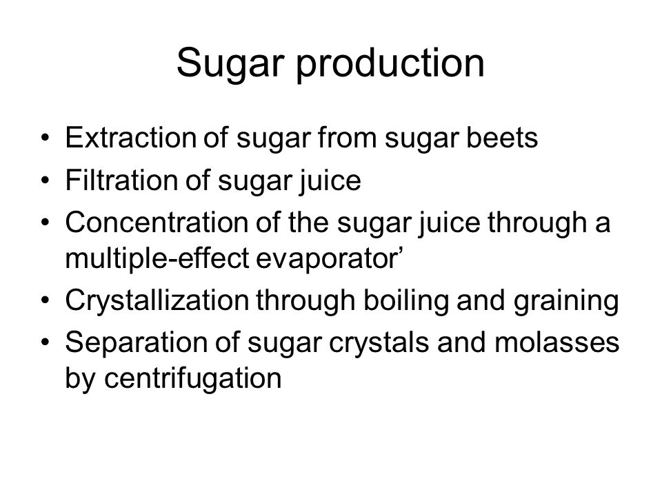 Sugar production Extraction of sugar from sugar beets Filtration of sugar juice Concentration of the sugar juice through a multiple-effect evaporator' Crystallization through boiling and graining Separation of sugar crystals and molasses by centrifugation