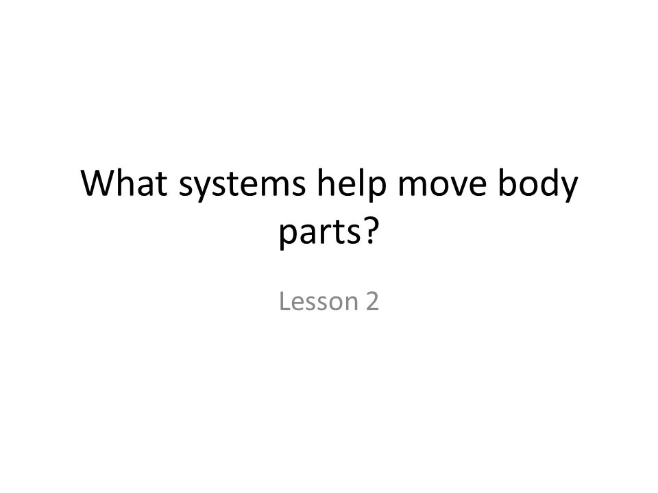 What systems help move body parts? Lesson 2