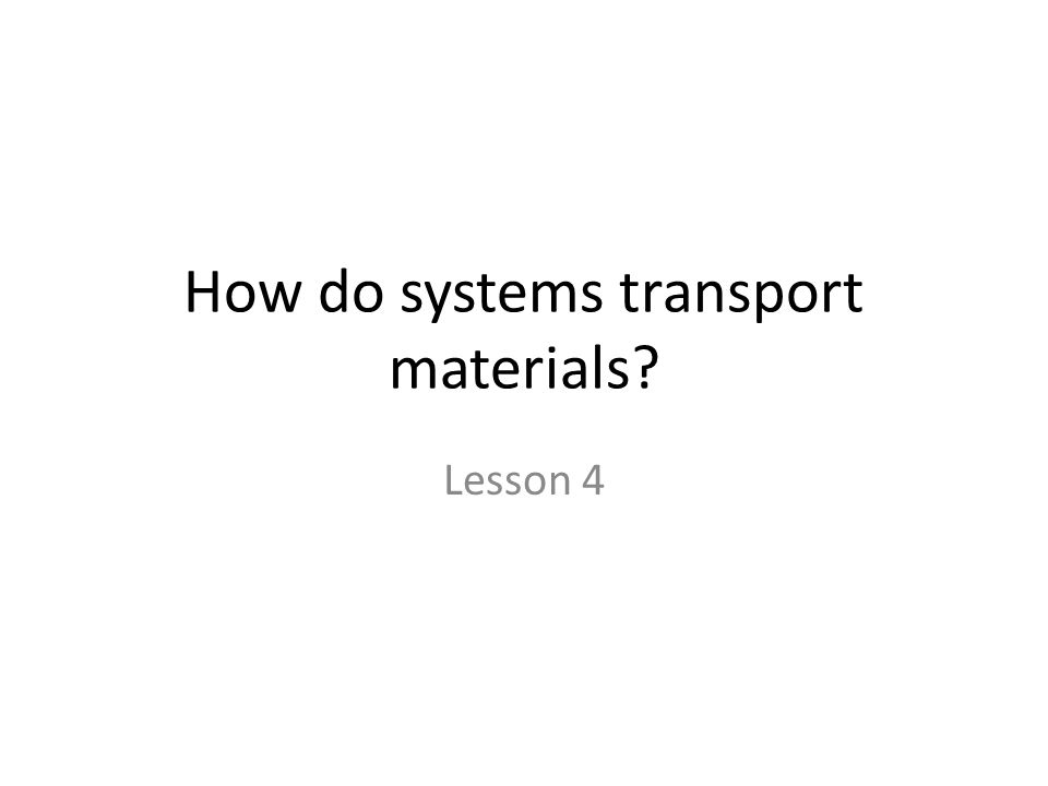 How do systems transport materials? Lesson 4
