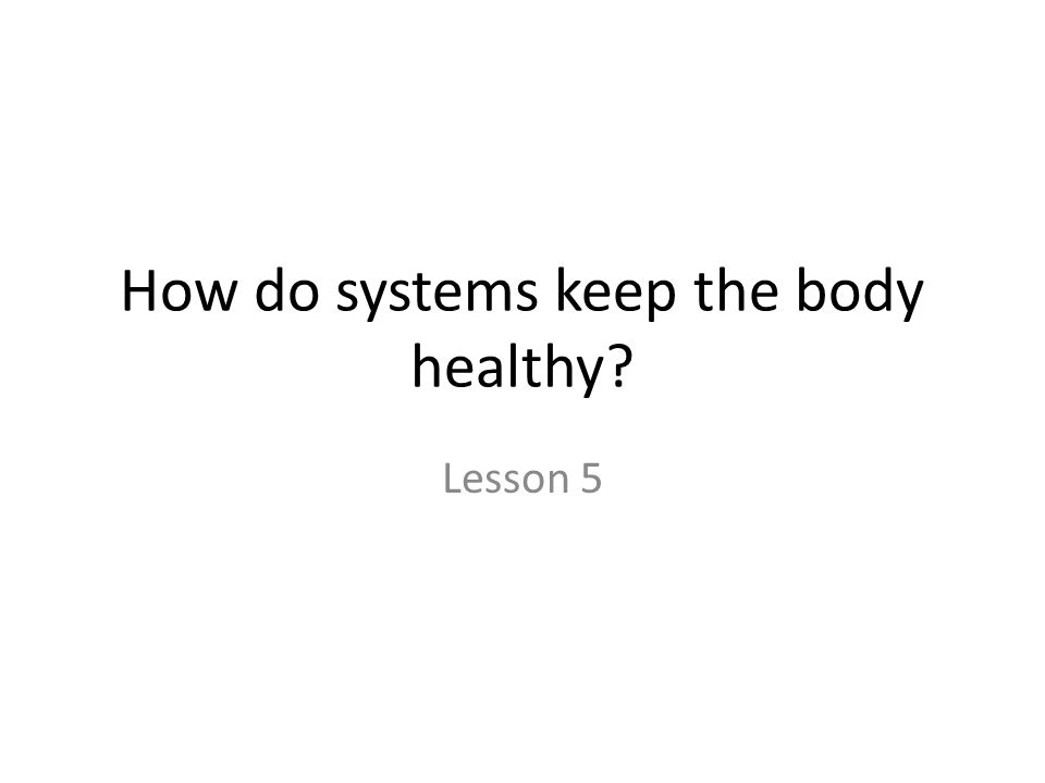 How do systems keep the body healthy? Lesson 5