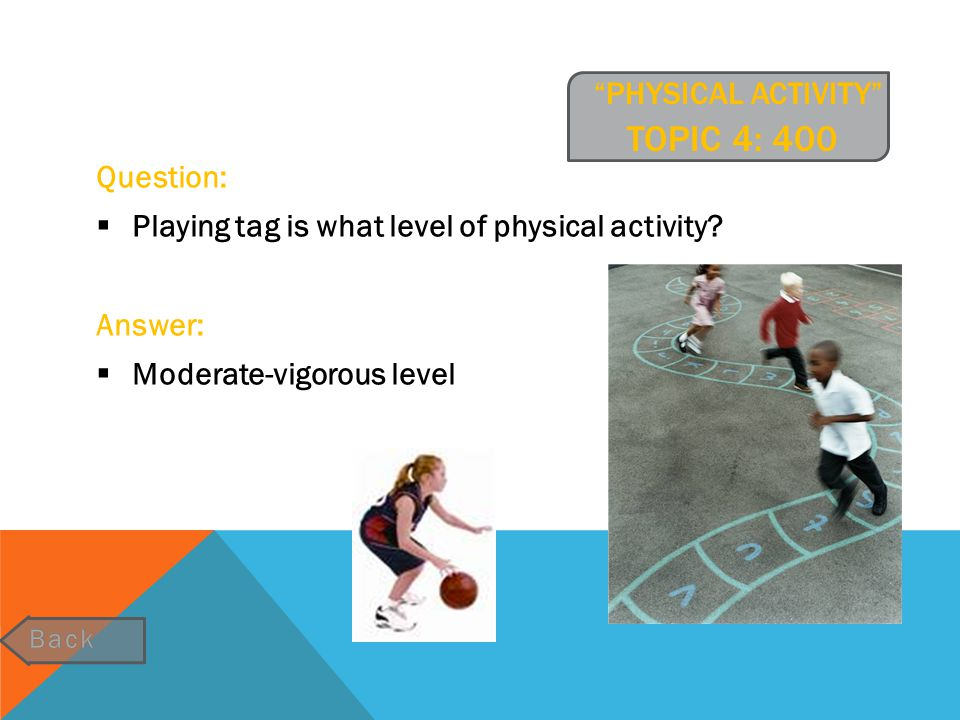 """""""PHYSICAL ACTIVITY"""" TOPIC 4: 400 group do tomatoes belong in? Question:  Playing tag is what level of physical activity? Answer:  Moderate-vigorous"""