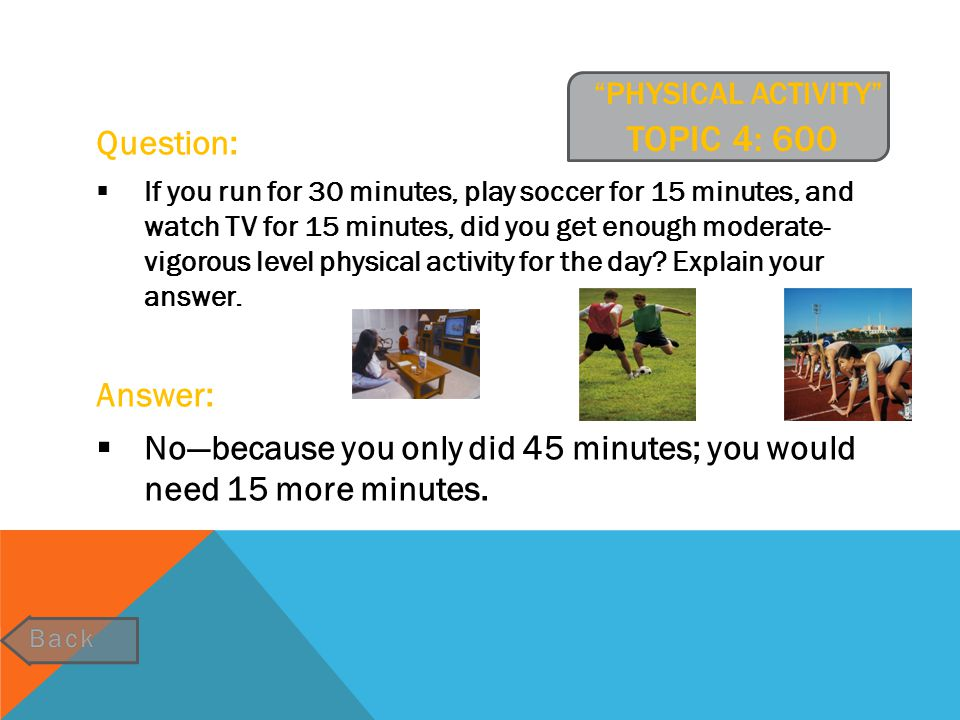 """""""PHYSICAL ACTIVITY"""" TOPIC 4: 600 Question:  If you run for 30 minutes, play soccer for 15 minutes, and watch TV for 15 minutes, did you get enough mo"""