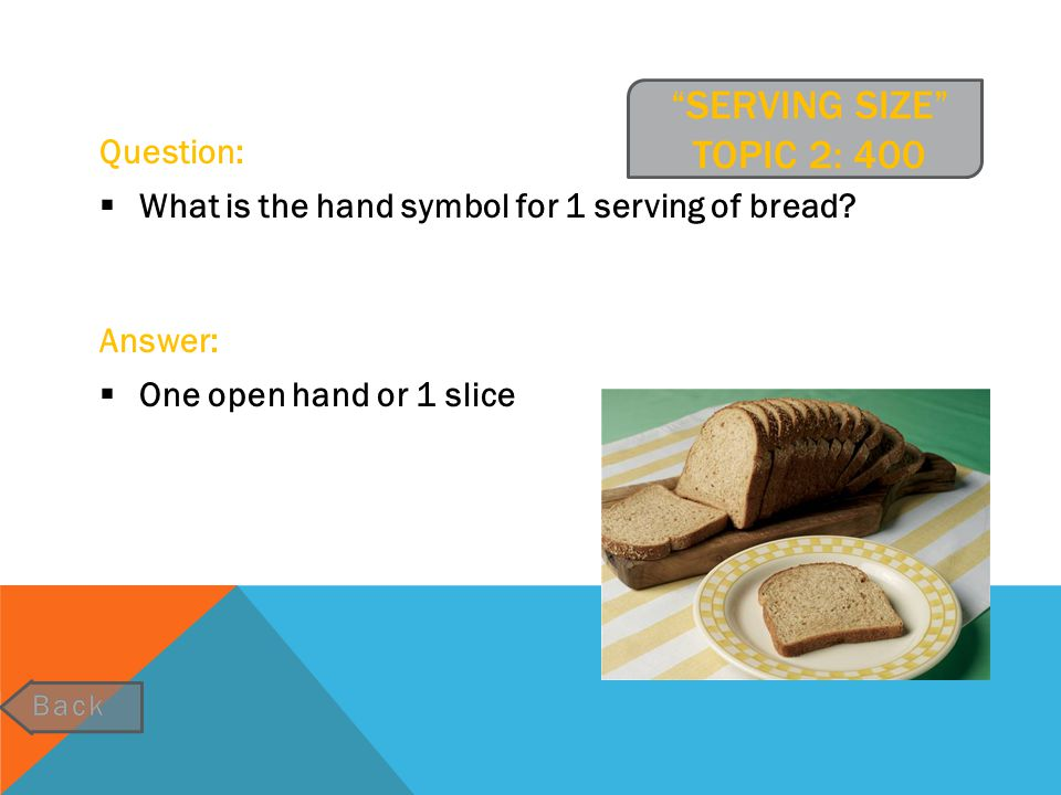 """""""SERVING SIZE"""" TOPIC 2: 400 Question:  What is the hand symbol for 1 serving of bread? Answer:  One open hand or 1 slice"""