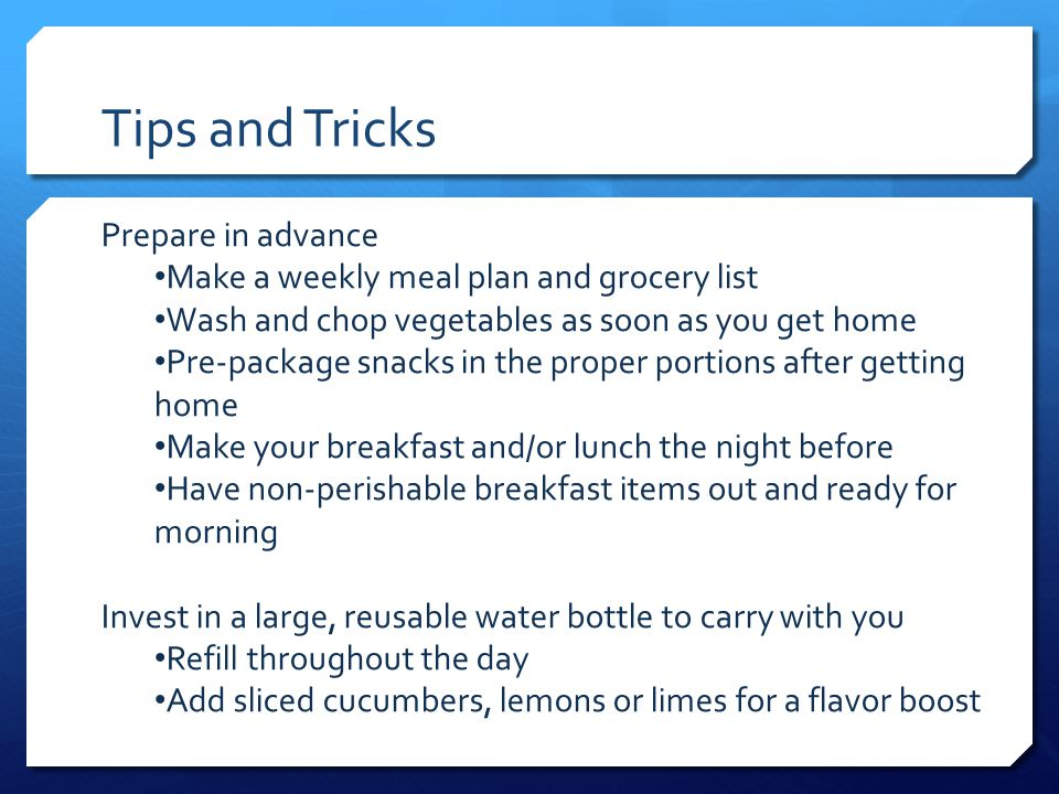 Tips and Tricks Prepare in advance Make a weekly meal plan and grocery list Wash and chop vegetables as soon as you get home Pre-package snacks in the