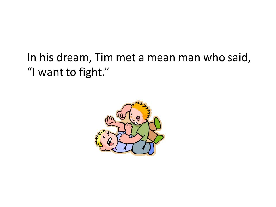 "In his dream, Tim met a mean man who said, ""I want to fight."""