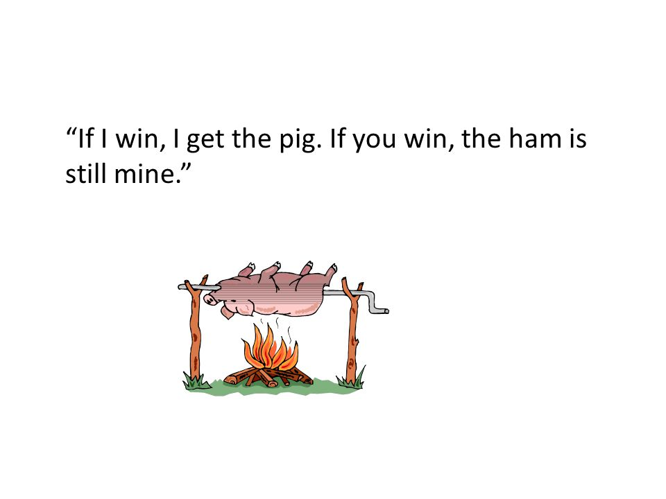 """If I win, I get the pig. If you win, the ham is still mine."""