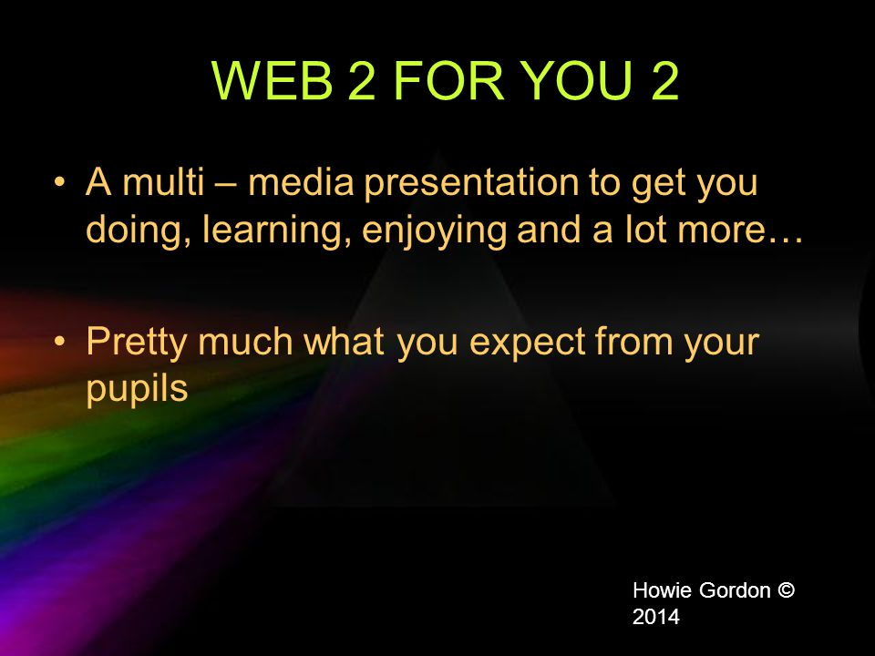WEB 2 FOR YOU 2 A multi – media presentation to get you doing, learning, enjoying and a lot more… Pretty much what you expect from your pupils Howie Gordon © 2014