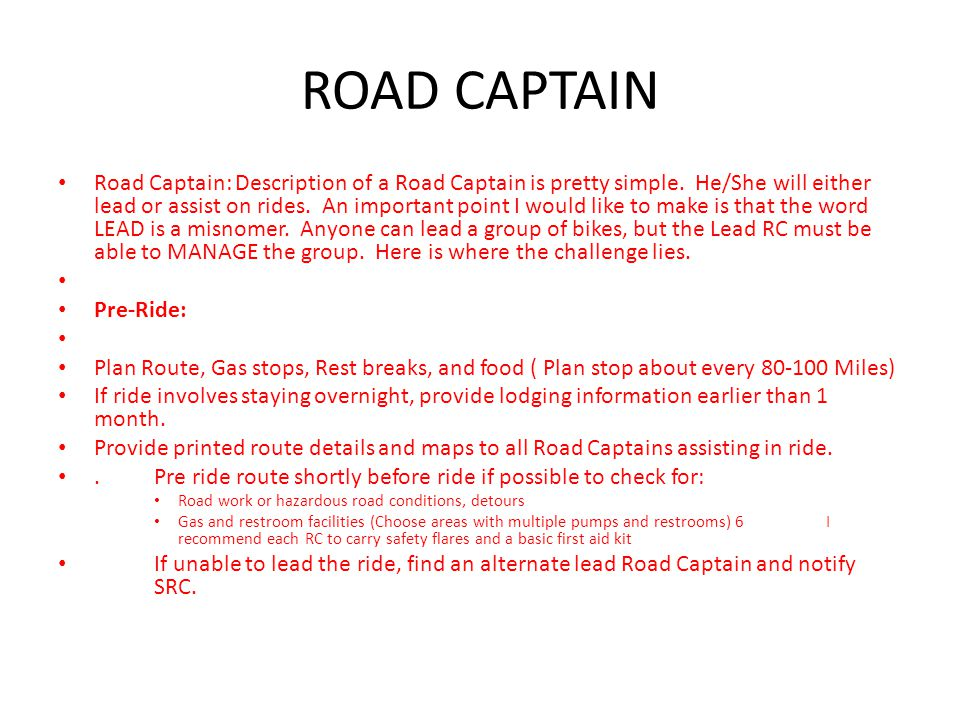ROAD CAPTAIN Day of Ride Cancel ride if conditions are not safe (weather conditions, etc ) Arrive at departing location early.