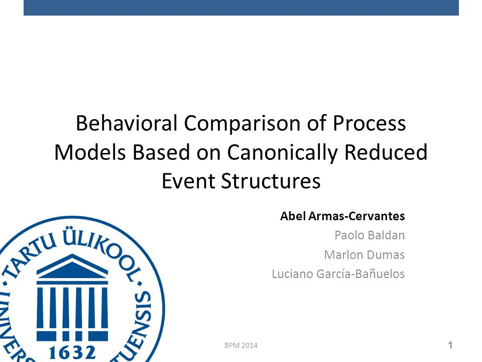 Behavioral Comparison of Process Models Based on Canonically Reduced Event Structures Abel Armas-Cervantes Paolo Baldan Marlon Dumas Luciano García-Bañuelos BPM 2014 1