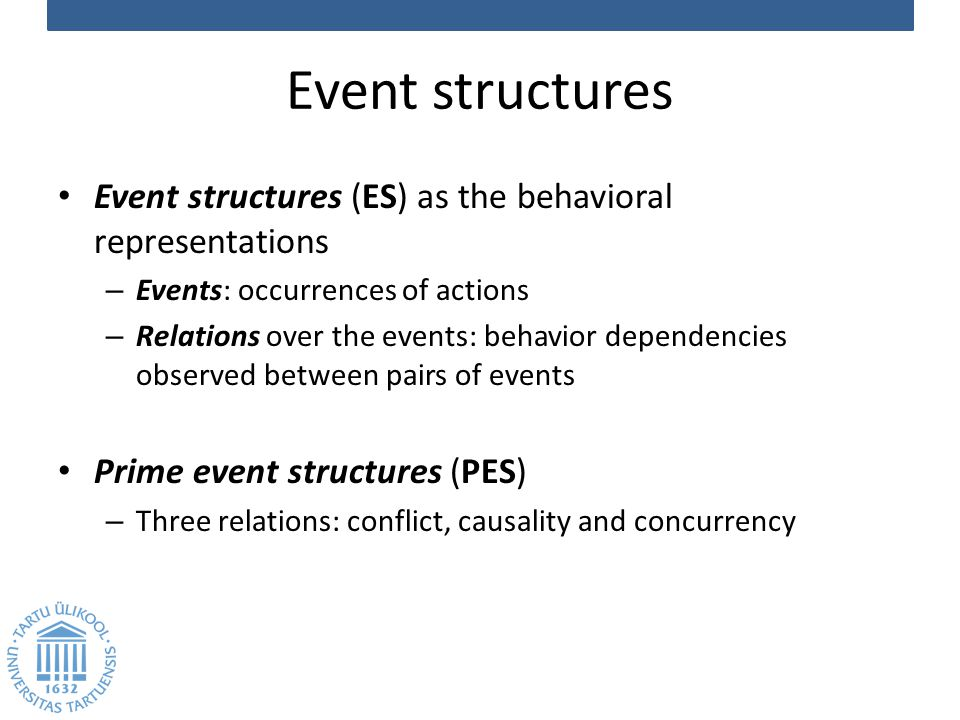 Event structures Event structures (ES) as the behavioral representations – Events: occurrences of actions – Relations over the events: behavior dependencies observed between pairs of events Prime event structures (PES) – Three relations: conflict, causality and concurrency
