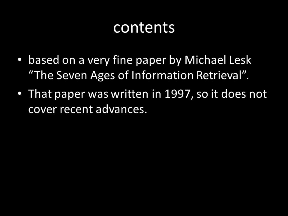 contents based on a very fine paper by Michael Lesk The Seven Ages of Information Retrieval .