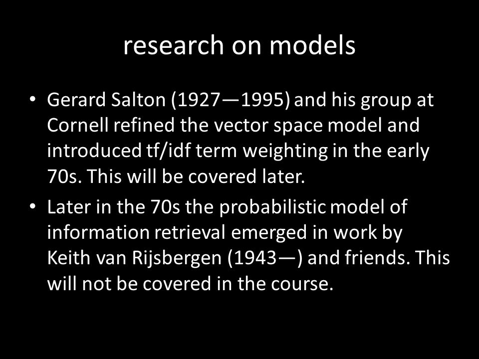 research on models Gerard Salton (1927—1995) and his group at Cornell refined the vector space model and introduced tf/idf term weighting in the early 70s.