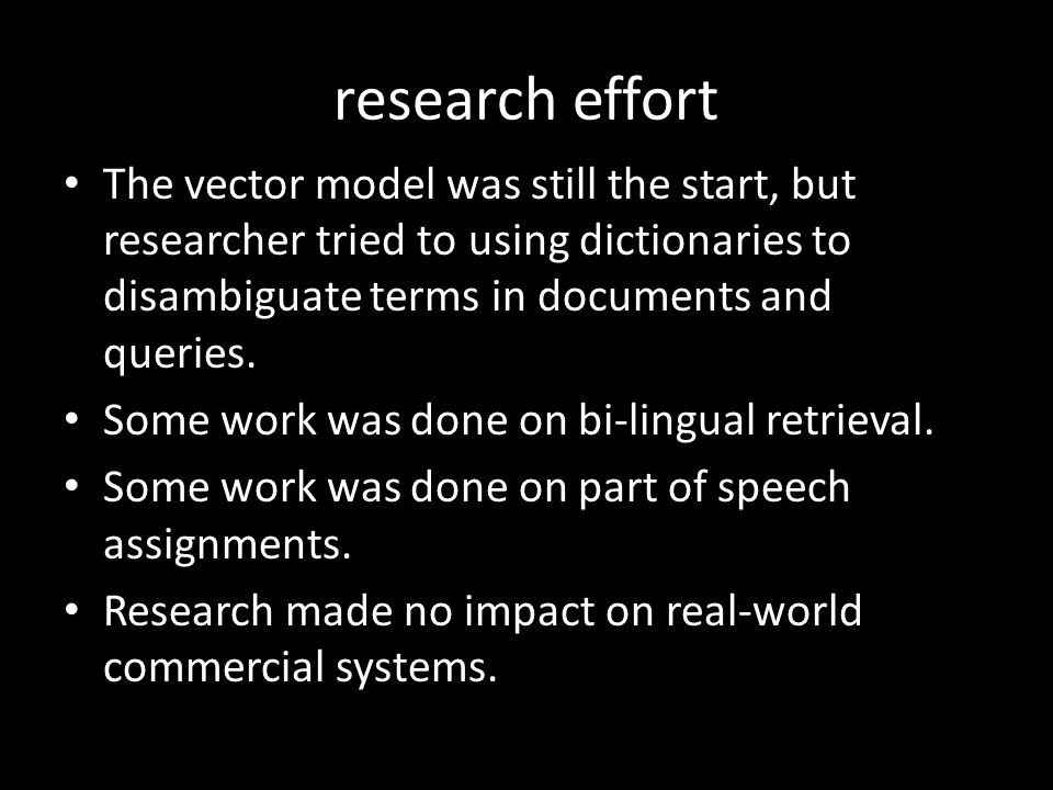research effort The vector model was still the start, but researcher tried to using dictionaries to disambiguate terms in documents and queries.