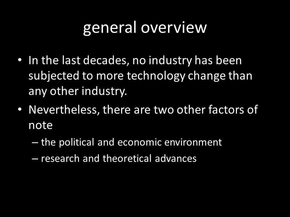 general overview In the last decades, no industry has been subjected to more technology change than any other industry.