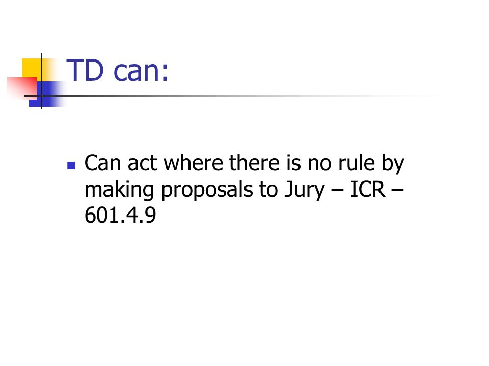 TD can: Can act where there is no rule by making proposals to Jury – ICR – 601.4.9