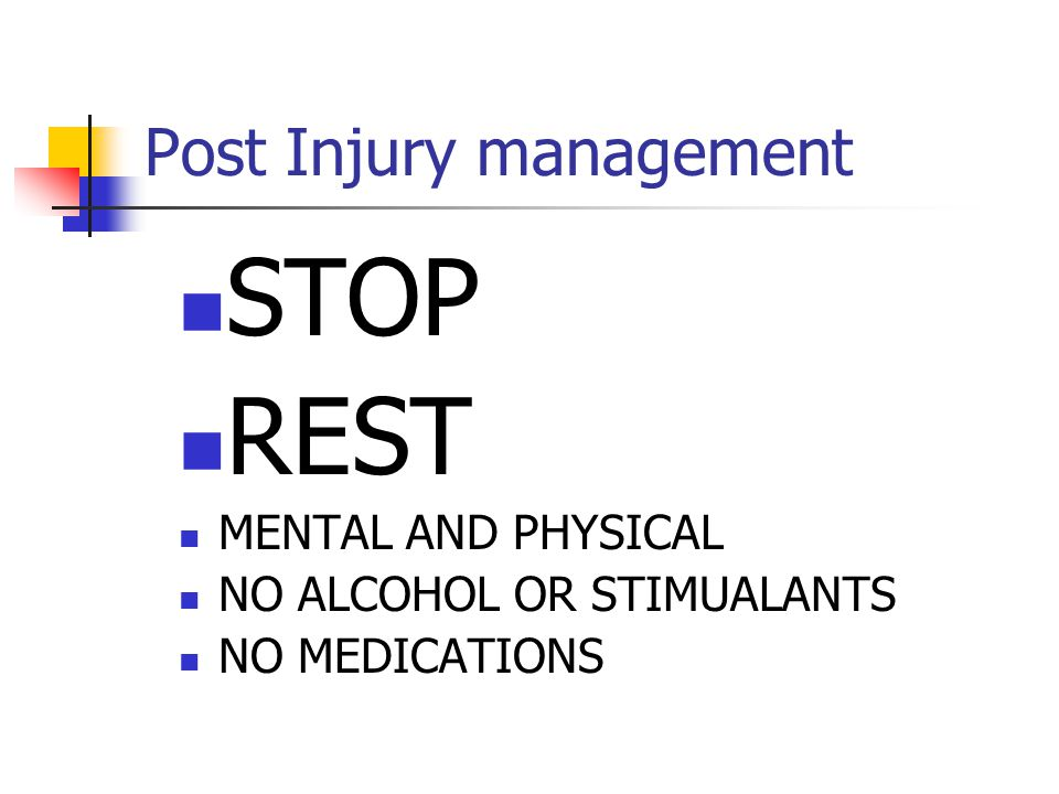 Post Injury management STOP REST MENTAL AND PHYSICAL NO ALCOHOL OR STIMUALANTS NO MEDICATIONS