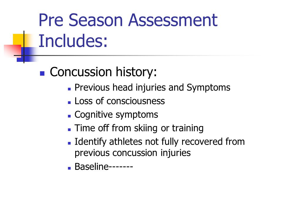 Pre Season Assessment Includes: Concussion history: Previous head injuries and Symptoms Loss of consciousness Cognitive symptoms Time off from skiing or training Identify athletes not fully recovered from previous concussion injuries Baseline-------