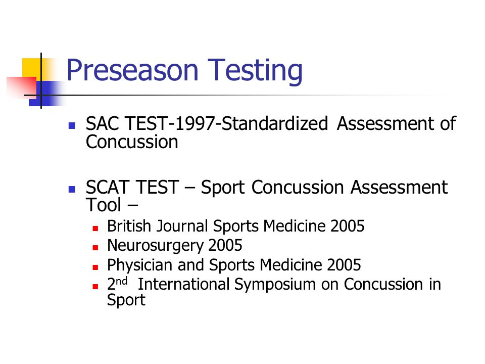 Preseason Testing SAC TEST-1997-Standardized Assessment of Concussion SCAT TEST – Sport Concussion Assessment Tool – British Journal Sports Medicine 2005 Neurosurgery 2005 Physician and Sports Medicine 2005 2 nd International Symposium on Concussion in Sport