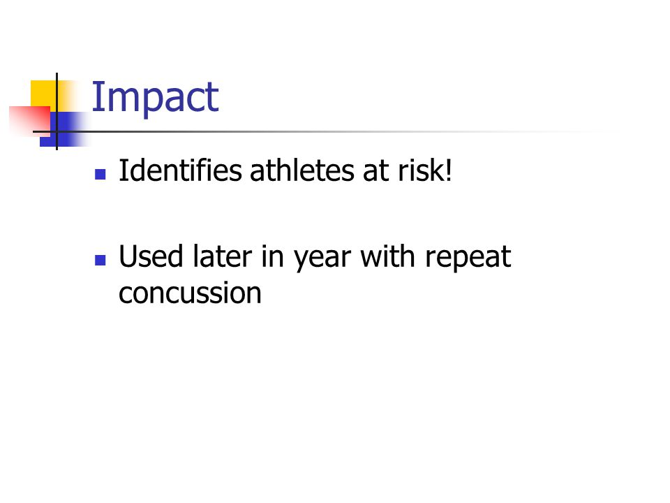 Impact Identifies athletes at risk! Used later in year with repeat concussion
