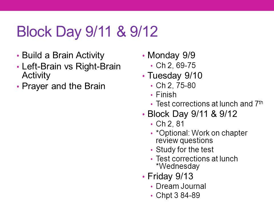 Block Day 9/11 & 9/12 Build a Brain Activity Left-Brain vs Right-Brain Activity Prayer and the Brain Monday 9/9 Ch 2, 69-75 Tuesday 9/10 Ch 2, 75-80 F