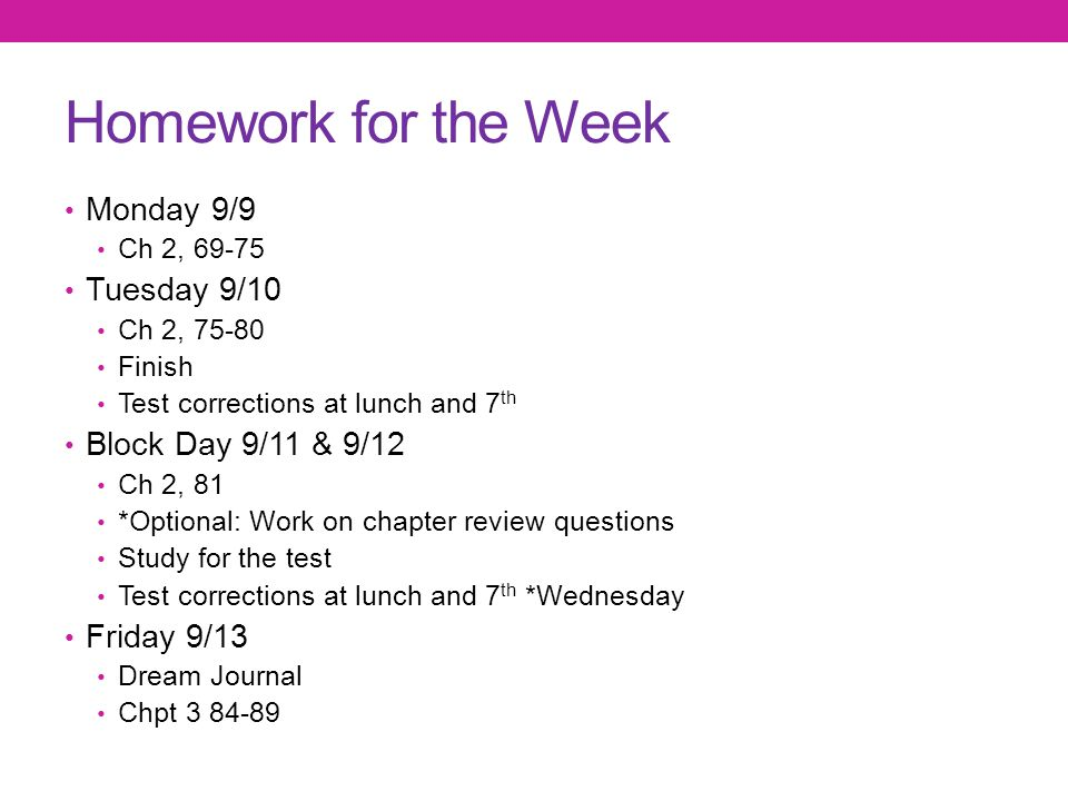 Homework for the Week Monday 9/9 Ch 2, 69-75 Tuesday 9/10 Ch 2, 75-80 Finish Test corrections at lunch and 7 th Block Day 9/11 & 9/12 Ch 2, 81 *Option