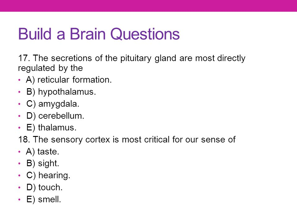 Build a Brain Questions 17. The secretions of the pituitary gland are most directly regulated by the A) reticular formation. B) hypothalamus. C) amygd