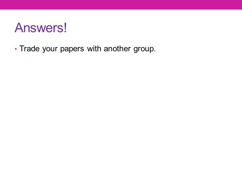 Answers! Trade your papers with another group.