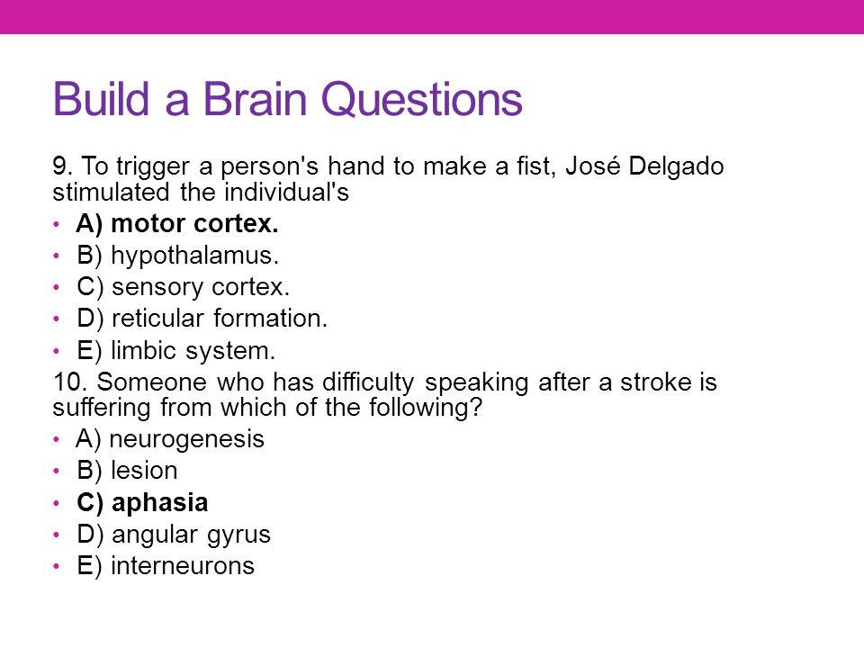 Build a Brain Questions 9. To trigger a person's hand to make a fist, José Delgado stimulated the individual's A) motor cortex. B) hypothalamus. C) se