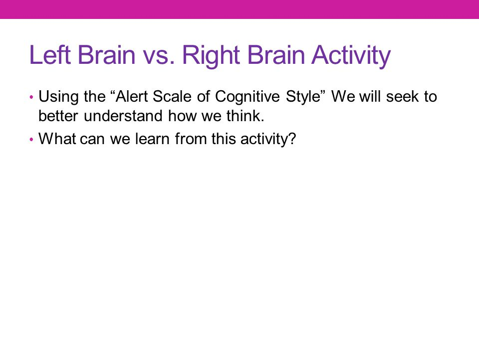 """Left Brain vs. Right Brain Activity Using the """"Alert Scale of Cognitive Style"""" We will seek to better understand how we think. What can we learn from"""