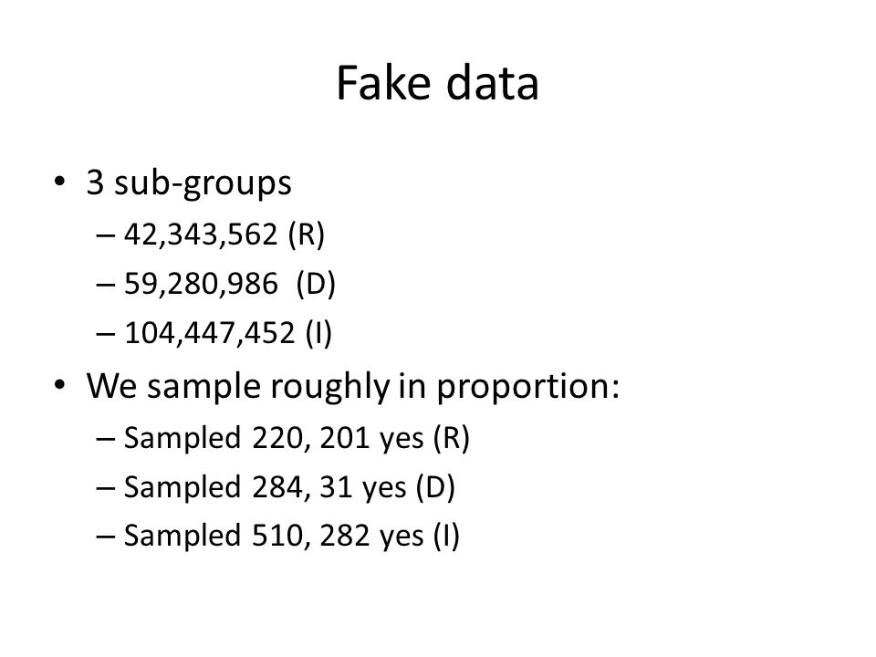 Fake data 3 sub-groups – 42,343,562 (R) – 59,280,986 (D) – 104,447,452 (I) We sample roughly in proportion: – Sampled 220, 201 yes (R) – Sampled 284, 31 yes (D) – Sampled 510, 282 yes (I)