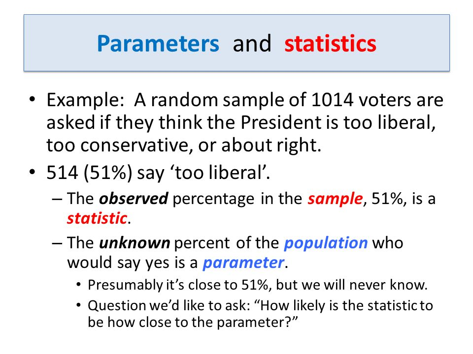 Parameters and statistics Example: A random sample of 1014 voters are asked if they think the President is too liberal, too conservative, or about right.