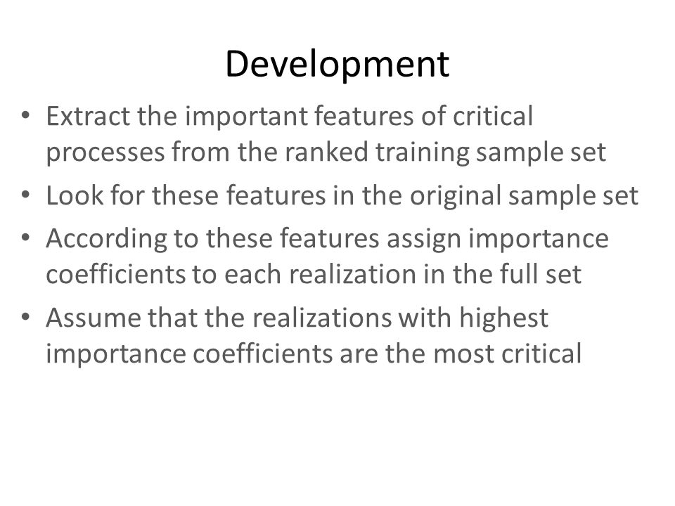 Development Extract the important features of critical processes from the ranked training sample set Look for these features in the original sample set According to these features assign importance coefficients to each realization in the full set Assume that the realizations with highest importance coefficients are the most critical