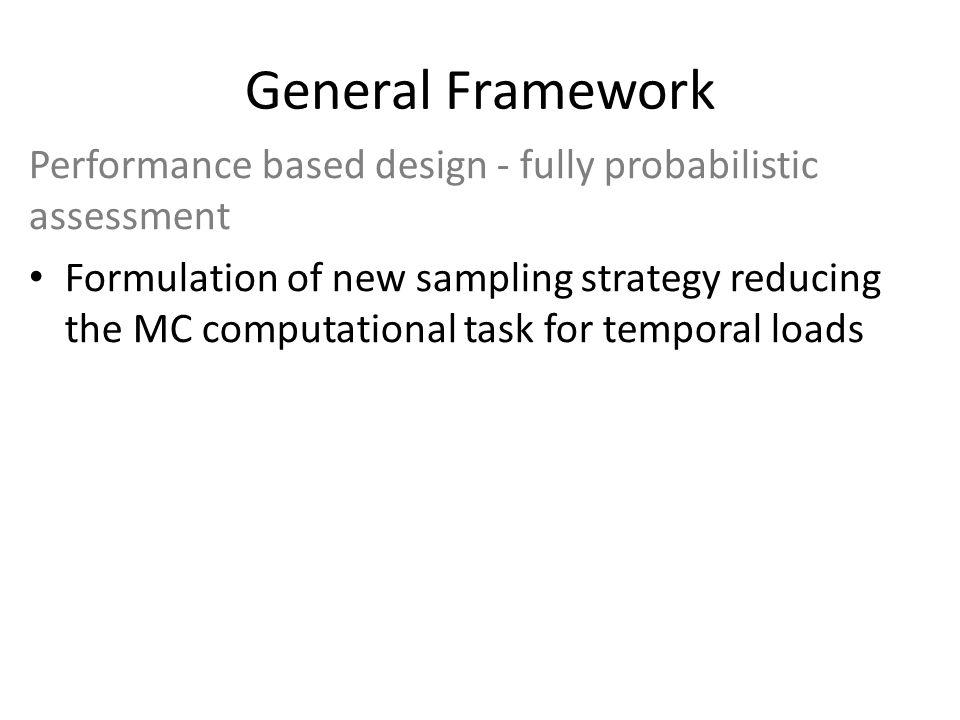 General Framework Performance based design - fully probabilistic assessment Formulation of new sampling strategy reducing the MC computational task for temporal loads