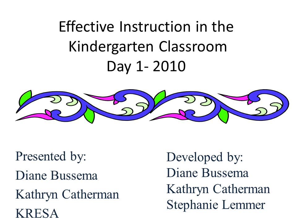 Effective Instruction in the Kindergarten Classroom Day 1- 2010 Presented by: Diane Bussema Kathryn Catherman KRESA Developed by: Diane Bussema Kathry