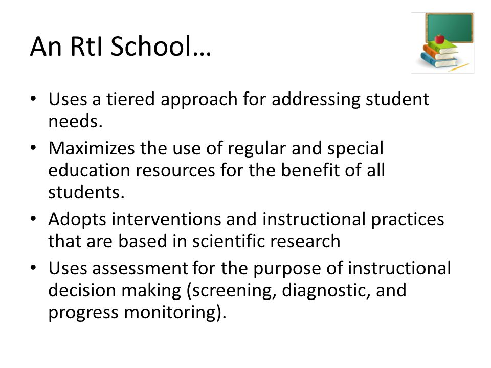 An RtI School… Uses a tiered approach for addressing student needs. Maximizes the use of regular and special education resources for the benefit of al