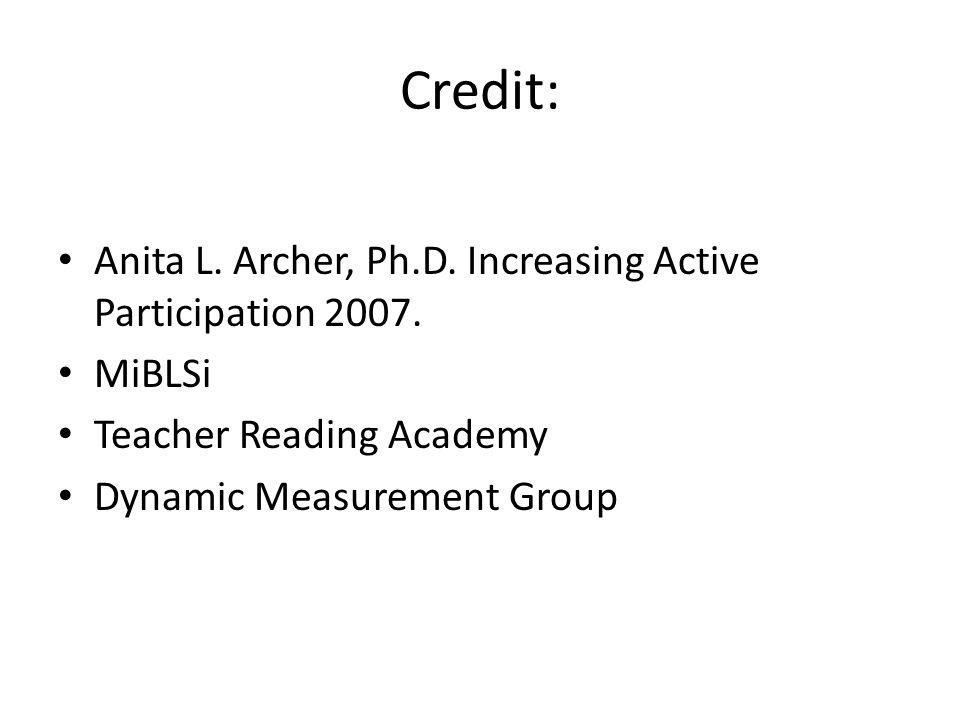 Credit: Anita L. Archer, Ph.D. Increasing Active Participation 2007. MiBLSi Teacher Reading Academy Dynamic Measurement Group