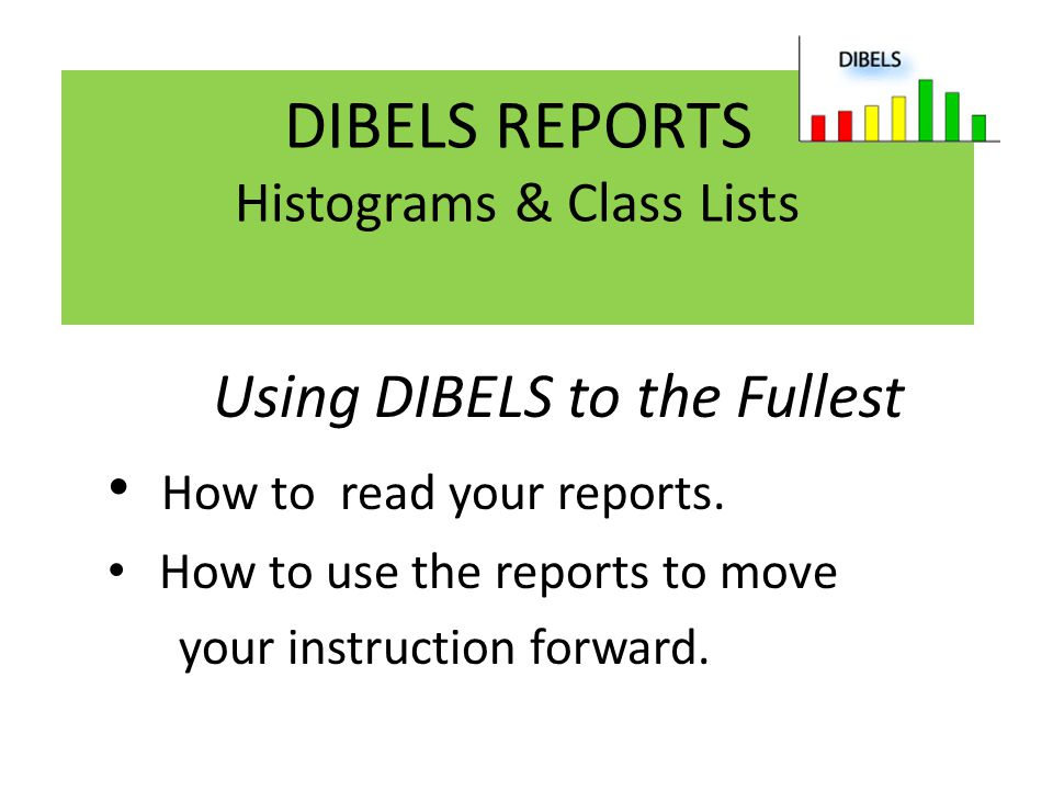 DIBELS REPORTS Histograms & Class Lists Using DIBELS to the Fullest How to read your reports. How to use the reports to move your instruction forward.