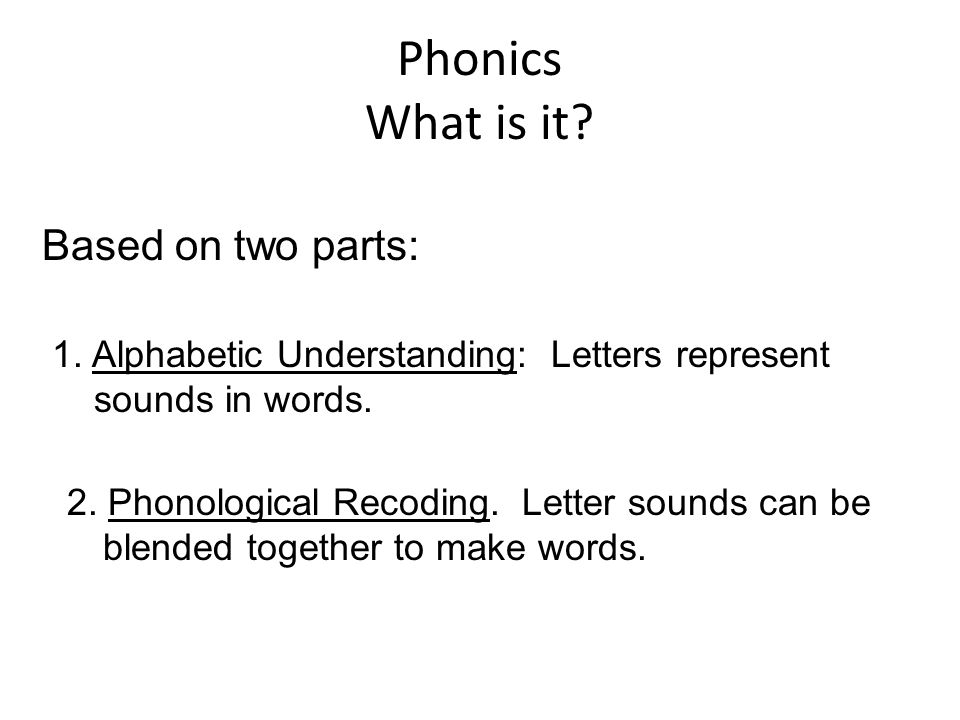 Based on two parts: 1. Alphabetic Understanding: Letters represent sounds in words. 2. Phonological Recoding. Letter sounds can be blended together to