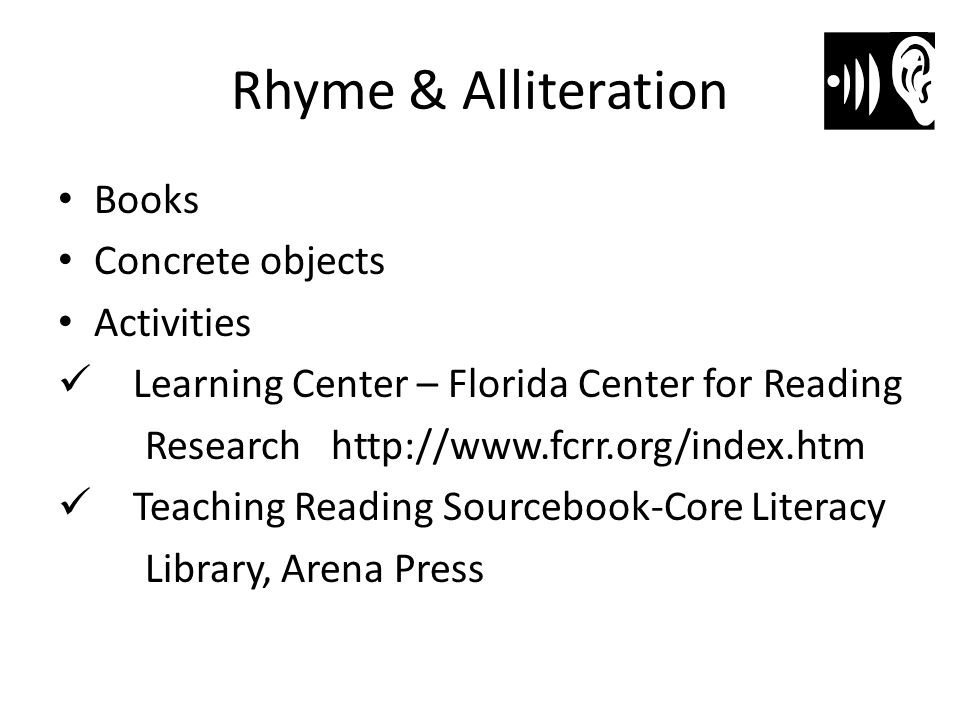 Rhyme & Alliteration Books Concrete objects Activities Learning Center – Florida Center for Reading Research http://www.fcrr.org/index.htm Teaching Re