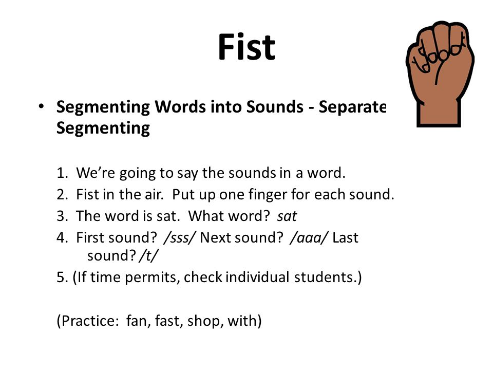 Fist Segmenting Words into Sounds - Separate Segmenting 1. We're going to say the sounds in a word. 2. Fist in the air. Put up one finger for each sou