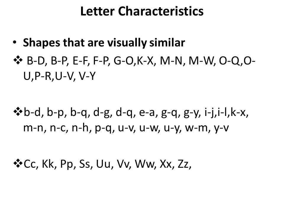 Letter Characteristics Shapes that are visually similar  B-D, B-P, E-F, F-P, G-O,K-X, M-N, M-W, O-Q,O- U,P-R,U-V, V-Y  b-d, b-p, b-q, d-g, d-q, e-a,