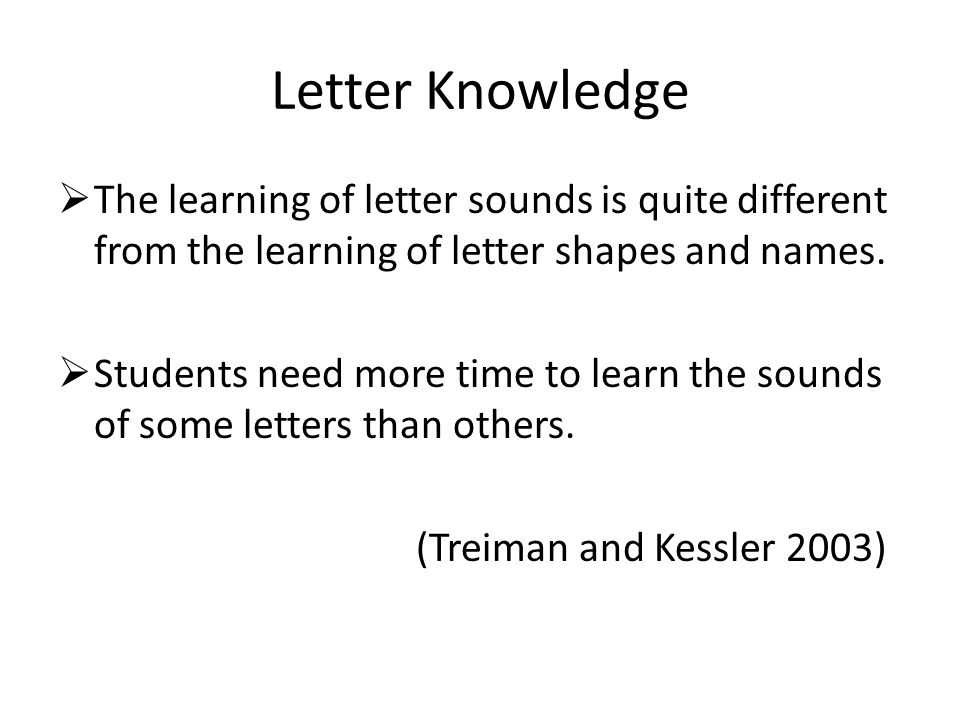 Letter Knowledge  The learning of letter sounds is quite different from the learning of letter shapes and names.  Students need more time to learn t