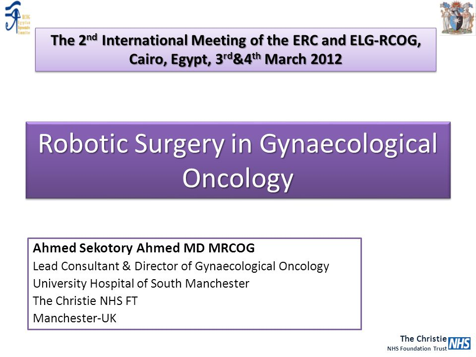 The Christie NHS Foundation Trust Robotic Surgery in Gynaecological Oncology Ahmed Sekotory Ahmed MD MRCOG Lead Consultant & Director of Gynaecologica