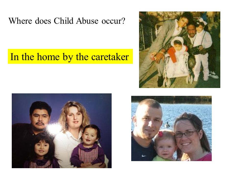 Where does Child Abuse occur? In the home by the caretaker