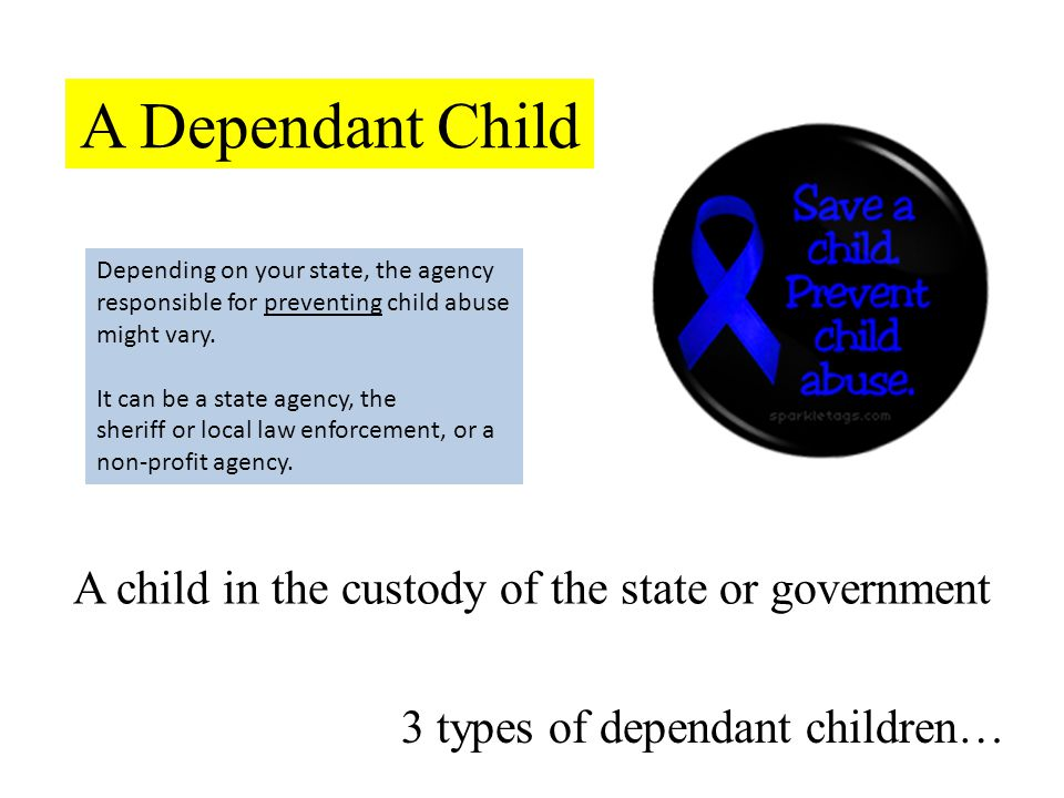 A Dependant Child A child in the custody of the state or government 3 types of dependant children… Depending on your state, the agency responsible for