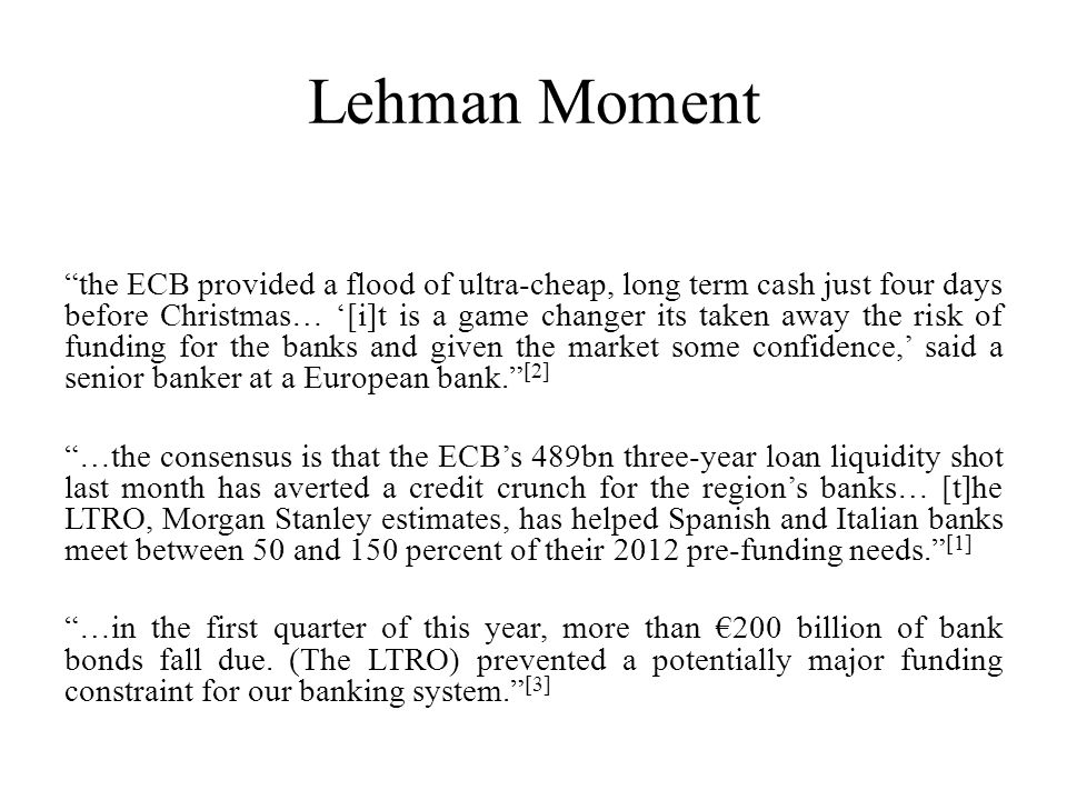 Lehman Moment the ECB provided a flood of ultra-cheap, long term cash just four days before Christmas… '[i]t is a game changer its taken away the risk of funding for the banks and given the market some confidence,' said a senior banker at a European bank. [2] …the consensus is that the ECB's 489bn three-year loan liquidity shot last month has averted a credit crunch for the region's banks… [t]he LTRO, Morgan Stanley estimates, has helped Spanish and Italian banks meet between 50 and 150 percent of their 2012 pre-funding needs. [1] …in the first quarter of this year, more than €200 billion of bank bonds fall due.